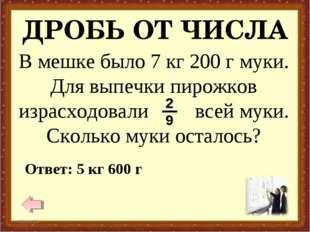 ДРОБЬ ОТ ЧИСЛА * * Ответ: 5 кг 600 г В мешке было 7 кг 200 г муки. Для выпечк