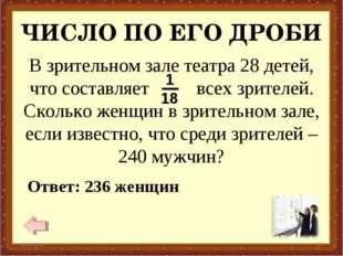 ЧИСЛО ПО ЕГО ДРОБИ * * Ответ: 236 женщин В зрительном зале театра 28 детей, ч