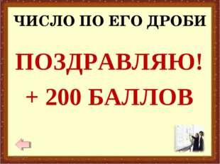 ЧИСЛО ПО ЕГО ДРОБИ * * ПОЗДРАВЛЯЮ! + 200 БАЛЛОВ