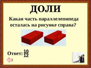 ДОЛИ * * Какая часть параллелепипеда осталась на рисунке справа?