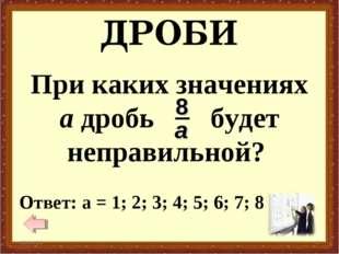 ДРОБИ * * Ответ: а = 1; 2; 3; 4; 5; 6; 7; 8 При каких значениях а дробь будет