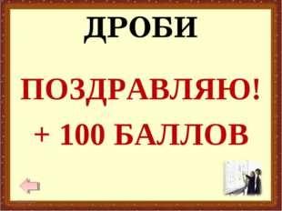 ДРОБИ ПОЗДРАВЛЯЮ! + 100 БАЛЛОВ * *