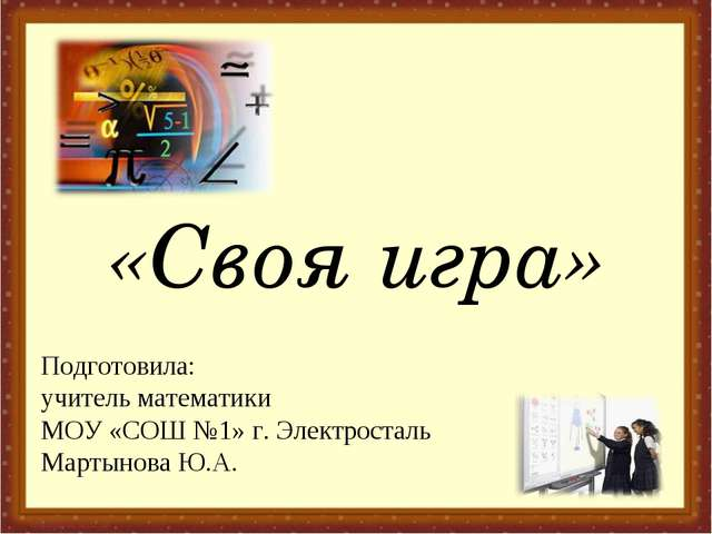 «Своя игра» Подготовила: учитель математики МОУ «СОШ №1» г. Электросталь Март...