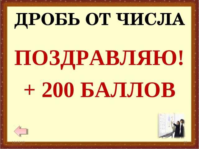 ДРОБЬ ОТ ЧИСЛА * * ПОЗДРАВЛЯЮ! + 200 БАЛЛОВ