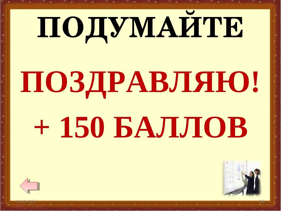 ПОДУМАЙТЕ * * ПОЗДРАВЛЯЮ! + 150 БАЛЛОВ