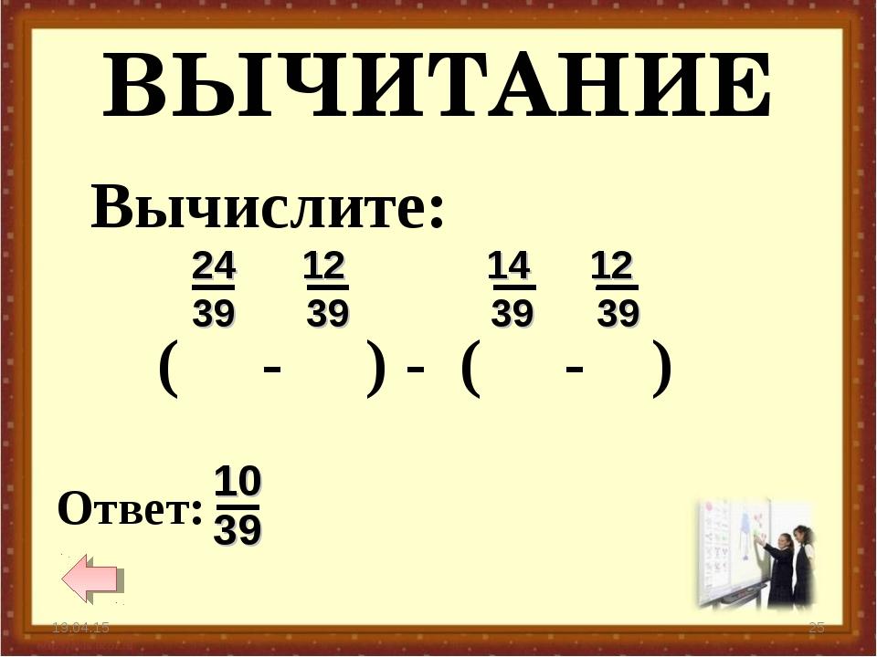 ВЫЧИТАНИЕ * * Вычислите: ( - ) - ( - )