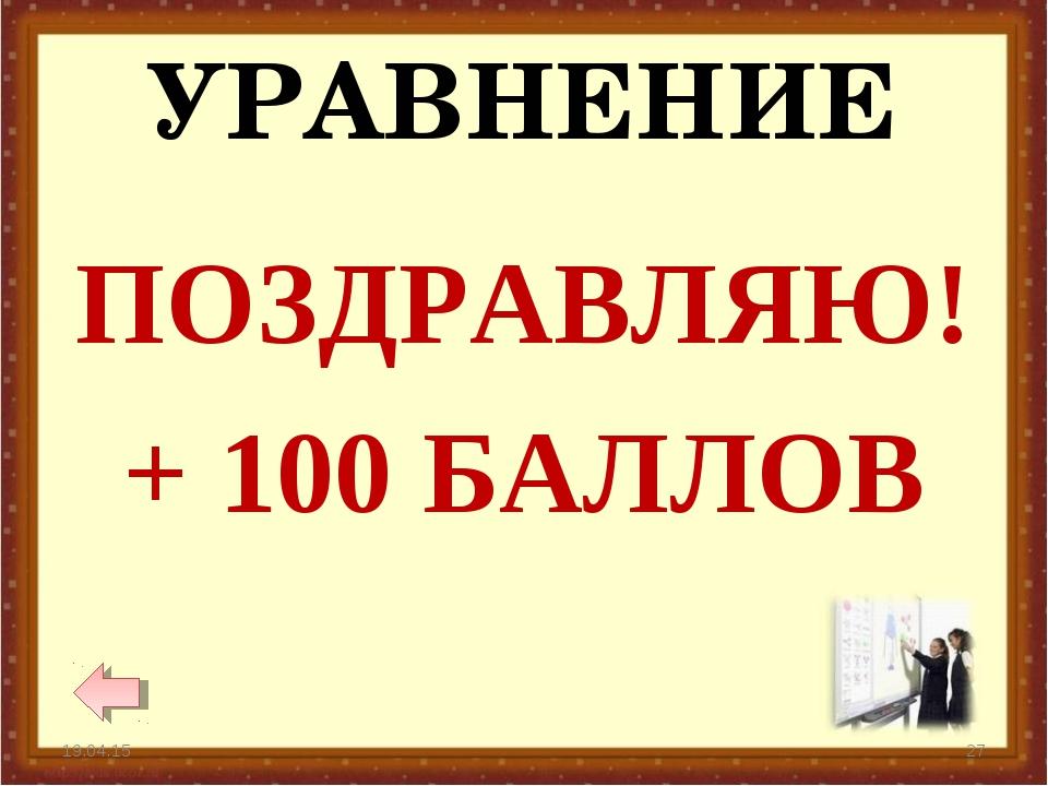 УРАВНЕНИЕ * * ПОЗДРАВЛЯЮ! + 100 БАЛЛОВ