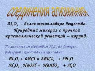 Al2O3 + 6HCl = 2AlCl3 + 3H2O Al2O3 + NaOH = NaAlO2 + H2O Al2O3 - белое тугоп