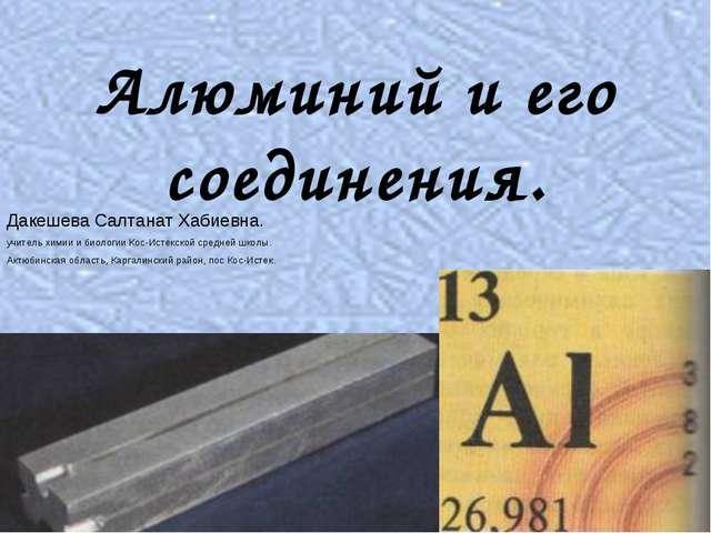 Алюминий и его соединения. Дакешева Салтанат Хабиевна. учитель химии и биолог...
