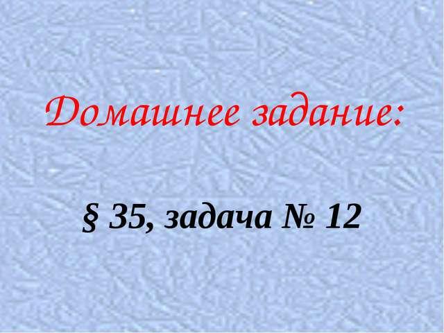 Домашнее задание: § 35, задача № 12