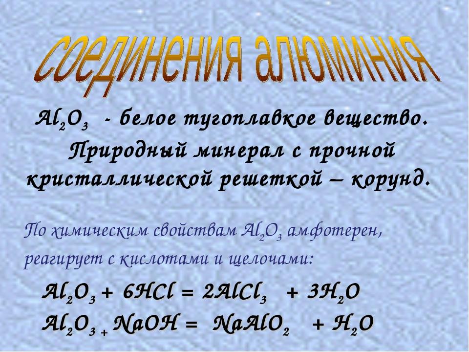 Al2O3 + 6HCl = 2AlCl3 + 3H2O Al2O3 + NaOH = NaAlO2 + H2O Al2O3 - белое тугоп...