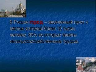 В России город –населенный пункт с числом жителей более 12 тысяч человек, 8
