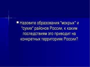"""Назовите образования """"мокрых"""" и """"сухих"""" районов России, к каким последствиям"""