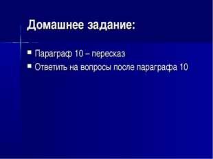 Домашнее задание: Параграф 10 – пересказ Ответить на вопросы после параграфа 10
