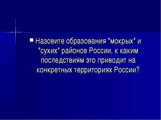 """Назовите образования """"мокрых"""" и """"сухих"""" районов России, к каким последствиям..."""