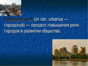 Урбаниза́ция (от лат. urbanus — городской) — процесс повышения роли городов
