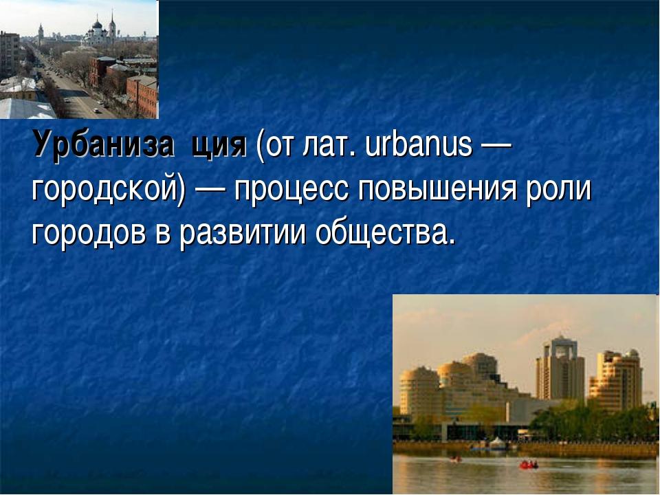 Урбаниза́ция (от лат. urbanus — городской) — процесс повышения роли городов...
