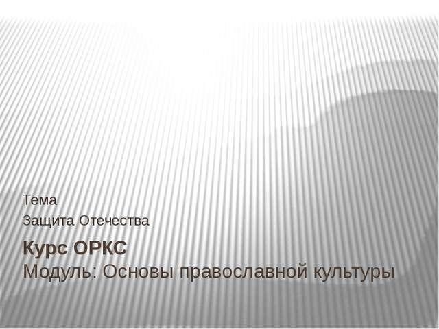 Курс ОРКС Модуль: Основы православной культуры Тема Защита Отечества