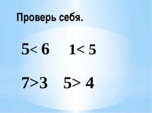 Проверь себя. 5< 6 1< 5 7>3 5> 4