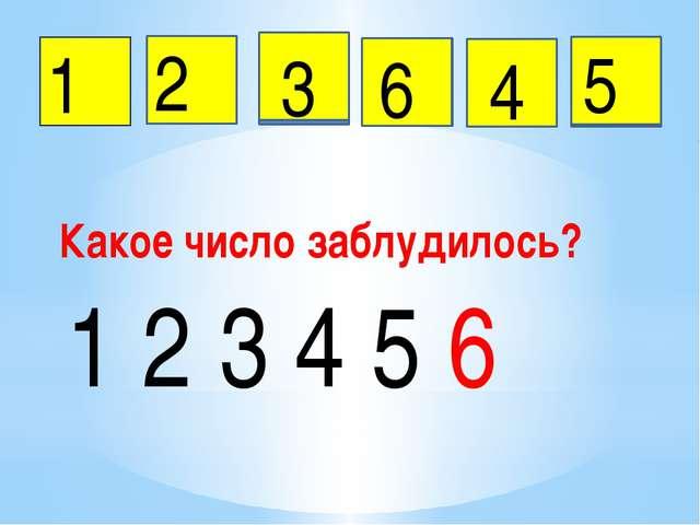 1 2 3 5 6 4 Какое число заблудилось? 1 2 3 4 5 6