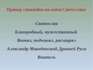 Пример синквейна на князя Святослава: Святослав Благородный, мужественный Во