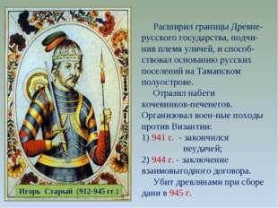 Игорь Старый (912-945 гг.) Расширил границы Древне-русского государства, подч