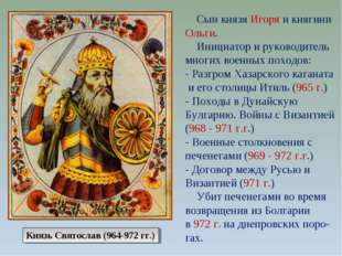 Сын князя Игоря и княгини Ольги. Инициатор и руководитель многих военных пох