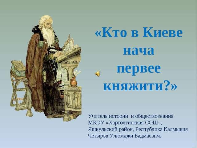 «Кто в Киеве нача первее княжити?» Учитель истории и обществознания МКОУ «Хар...