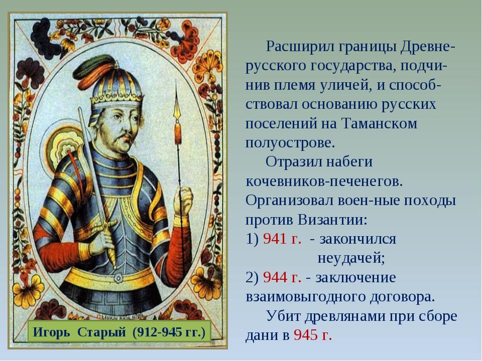 Игорь Старый (912-945 гг.) Расширил границы Древне-русского государства, подч...