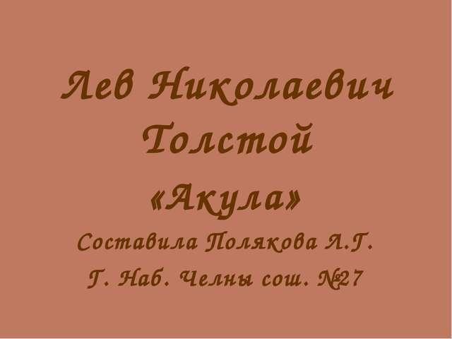 Лев Николаевич Толстой «Акула» Составила Полякова Л.Г. Г. Наб. Челны сош. №27