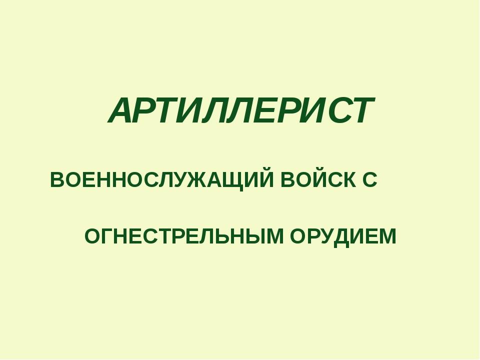 АРТИЛЛЕРИСТ ВОЕННОСЛУЖАЩИЙ ВОЙСК С ОГНЕСТРЕЛЬНЫМ ОРУДИЕМ