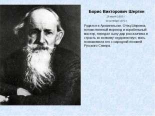 Борис Викторович Шергин 28 июля 1893 г. - 30 октября1973 г. Родился в Арханг