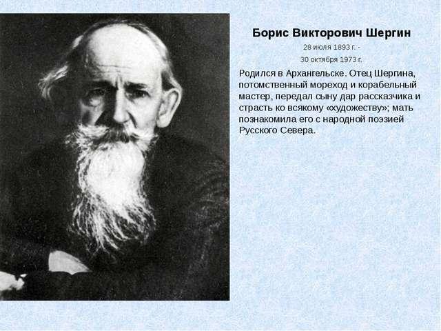 Борис Викторович Шергин 28 июля 1893 г. - 30 октября1973 г. Родился в Арханг...