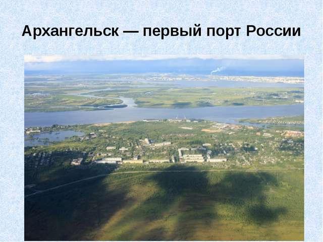 Архангельск— первый порт России