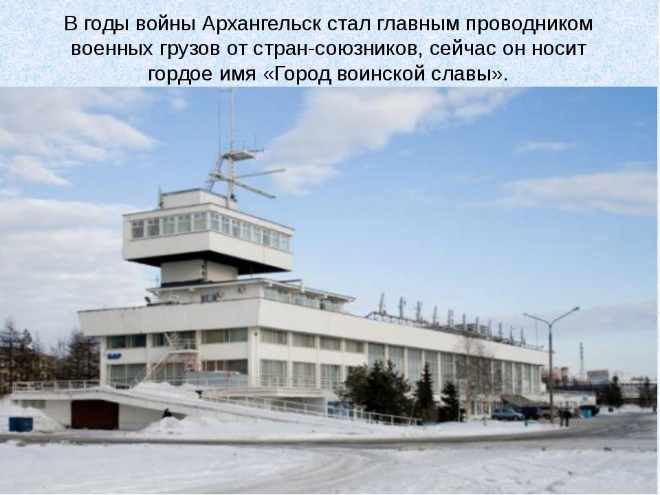 Вгоды войны Архангельск стал главным проводником военных грузов отстран-сою...