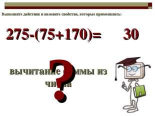 275-(75+170)= вычитание суммы из числа ? 30 Выполните действия и назовите сво