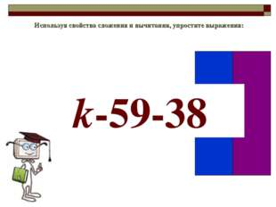 Используя свойства сложения и вычитания, упростите выражения: k-59-38