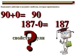 90+0= свойства нуля ? 90 Выполните действия и назовите свойства, которые прим