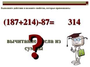 (187+214)-87= вычитание числа из суммы ? 314 Выполните действия и назовите св