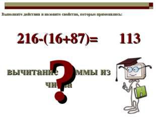 216-(16+87)= вычитание суммы из числа ? 113 Выполните действия и назовите сво