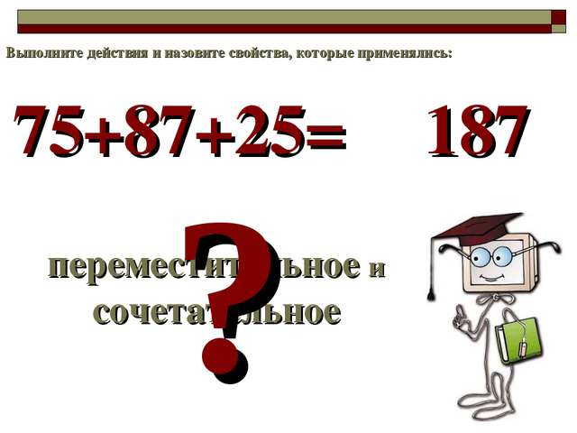 75+87+25= переместительное и сочетательное ? 187 Выполните действия и назовит...