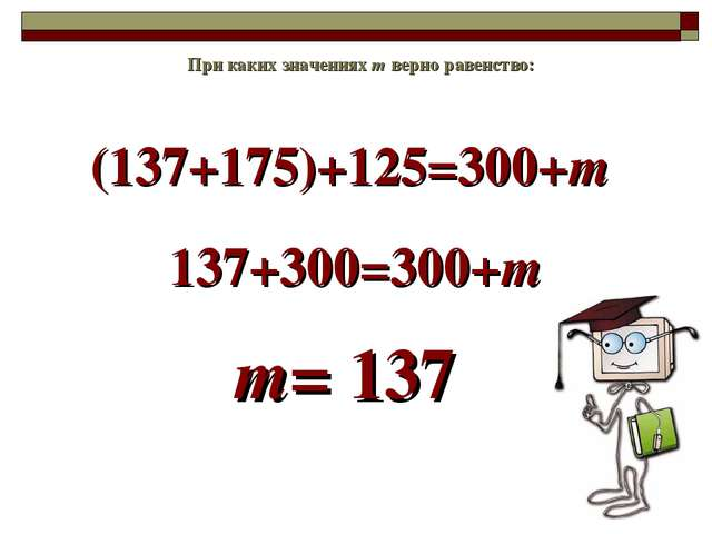 (137+175)+125=300+m При каких значениях m верно равенство: 137+300=300+m m= 137