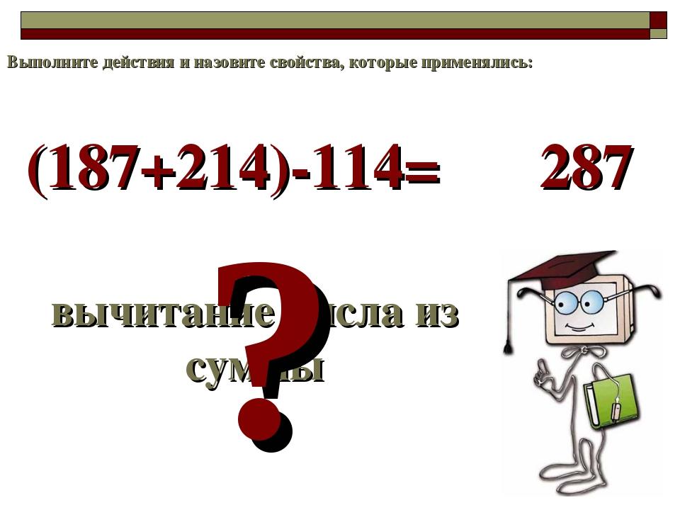 (187+214)-114= вычитание числа из суммы ? 287 Выполните действия и назовите с...