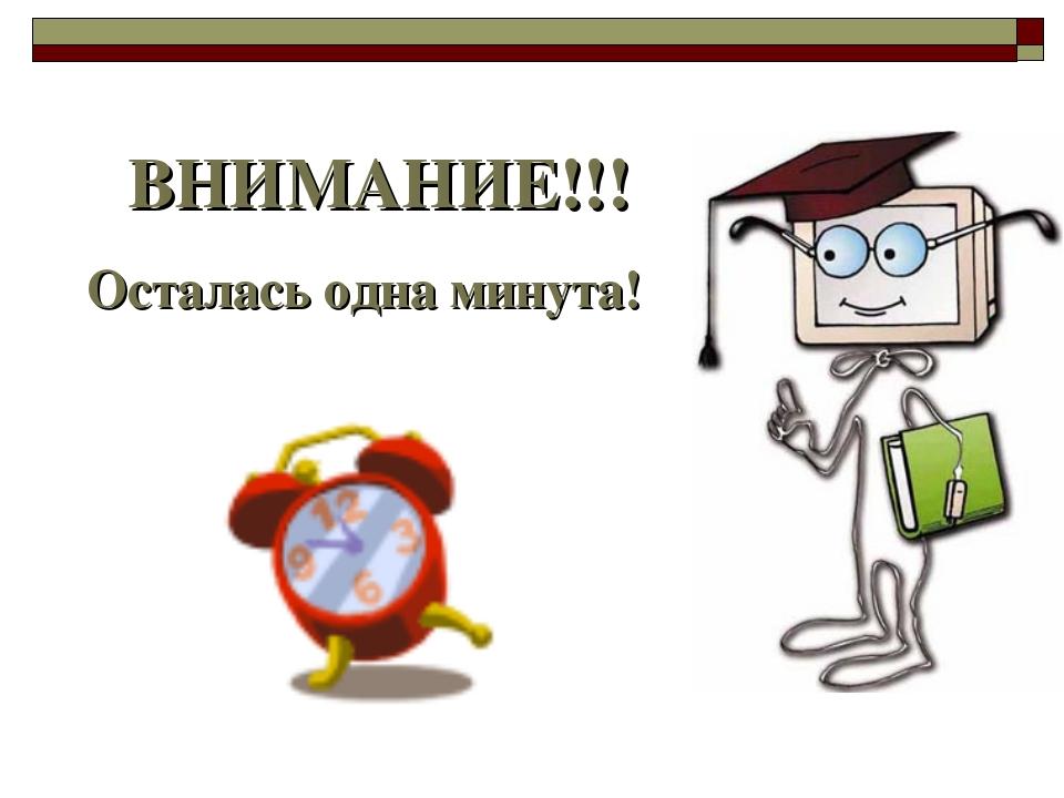 ВНИМАНИЕ!!! Осталась одна минута!