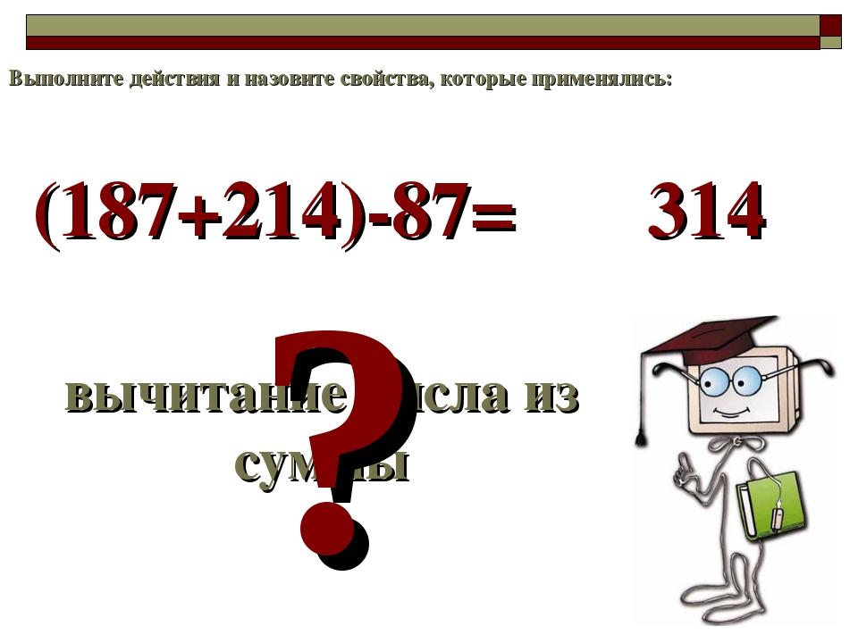 (187+214)-87= вычитание числа из суммы ? 314 Выполните действия и назовите св...