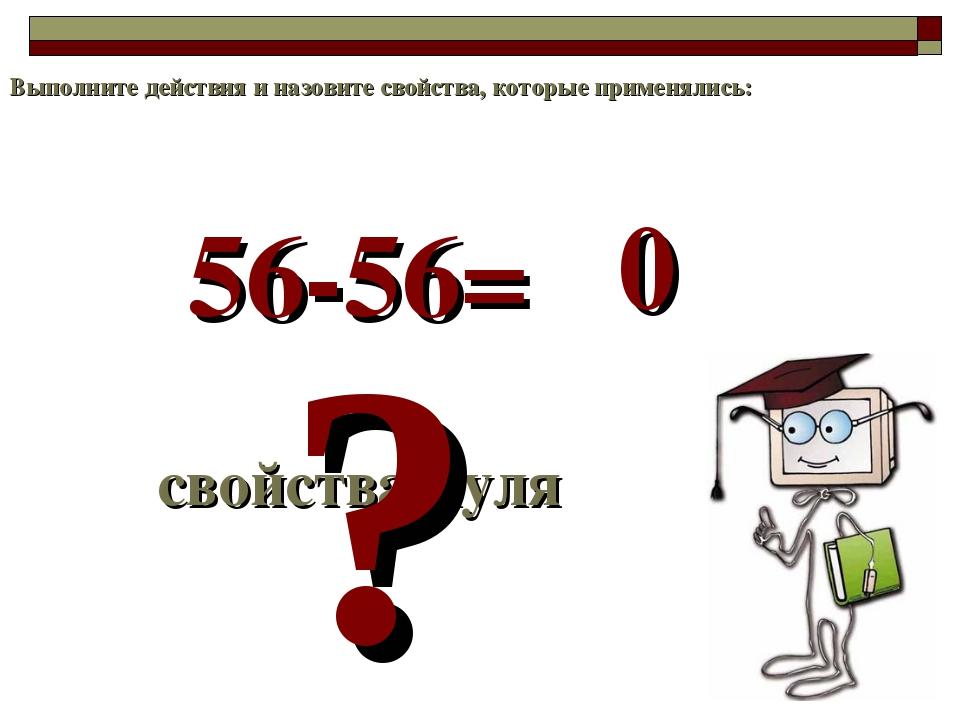 56-56= свойства нуля ? 0 Выполните действия и назовите свойства, которые прим...