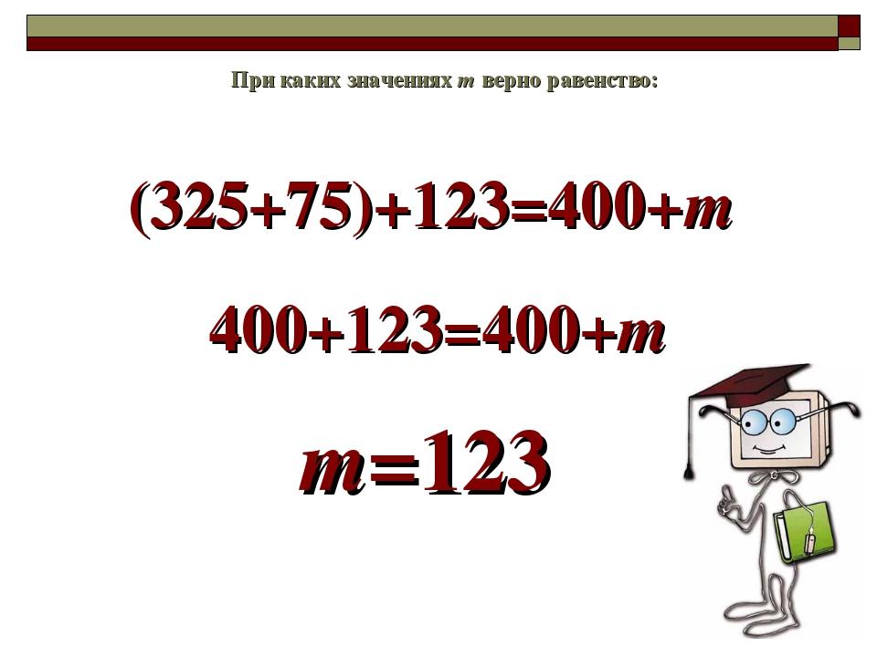 (325+75)+123=400+m При каких значениях m верно равенство: 400+123=400+m m=123