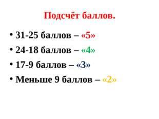 Подсчёт баллов. 31-25 баллов – «5» 24-18 баллов – «4» 17-9 баллов – «3» Меньш
