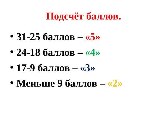 Подсчёт баллов. 31-25 баллов – «5» 24-18 баллов – «4» 17-9 баллов – «3» Меньш...