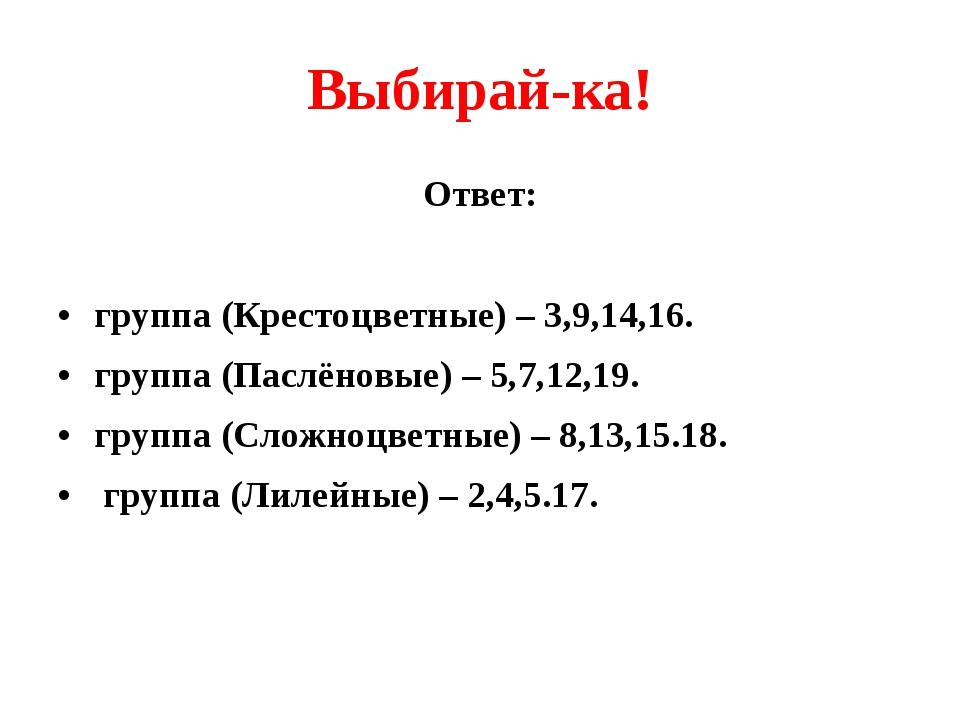 Выбирай-ка! Ответ: группа (Крестоцветные) – 3,9,14,16. группа (Паслёновые) –...